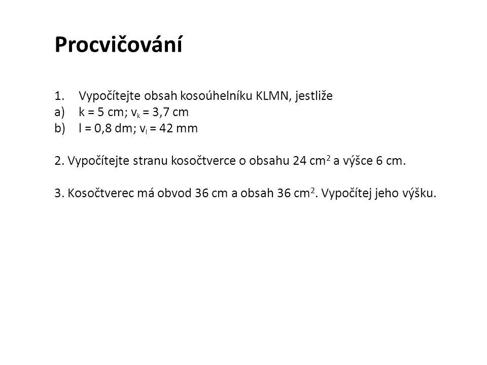 Procvičování 1.Vypočítejte obsah kosoúhelníku KLMN, jestliže a)k = 5 cm; v k = 3,7 cm b)l = 0,8 dm; v l = 42 mm 2.
