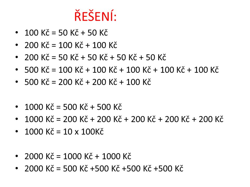 ŘEŠENÍ: 100 Kč = 50 Kč + 50 Kč 200 Kč = 100 Kč + 100 Kč 200 Kč = 50 Kč + 50 Kč + 50 Kč + 50 Kč 500 Kč = 100 Kč + 100 Kč + 100 Kč + 100 Kč + 100 Kč 500 Kč = 200 Kč + 200 Kč + 100 Kč 1000 Kč = 500 Kč + 500 Kč 1000 Kč = 200 Kč + 200 Kč + 200 Kč + 200 Kč + 200 Kč 1000 Kč = 10 x 100Kč 2000 Kč = 1000 Kč + 1000 Kč 2000 Kč = 500 Kč +500 Kč +500 Kč +500 Kč