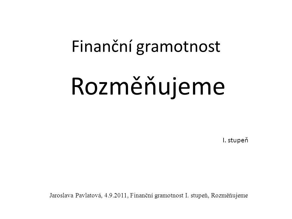 Rozměňujeme Finanční gramotnost I.stupeň Jaroslava Pavlatová, 4.9.2011, Finanční gramotnost I.