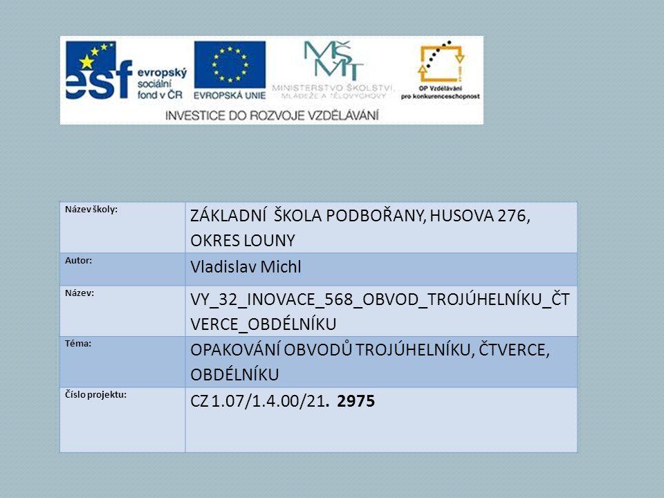 Název školy: ZÁKLADNÍ ŠKOLA PODBOŘANY, HUSOVA 276, OKRES LOUNY Autor: Vladislav Michl Název: VY_32_INOVACE_568_OBVOD_TROJÚHELNÍKU_ČT VERCE_OBDÉLNÍKU Téma: OPAKOVÁNÍ OBVODŮ TROJÚHELNÍKU, ČTVERCE, OBDÉLNÍKU Číslo projektu: CZ 1.07/1.4.00/21.