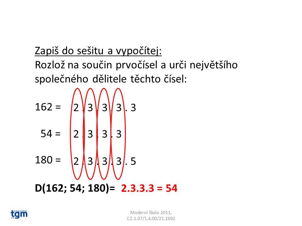 Moderní škola 2011, CZ.1.07/1.4.00/21.1692 Zapiš do sešitu a vypočítej: Rozlož na součin prvočísel a urči největšího společného dělitele těchto čísel: 162 = 54 = 180 = D(162; 54; 180)= 2.