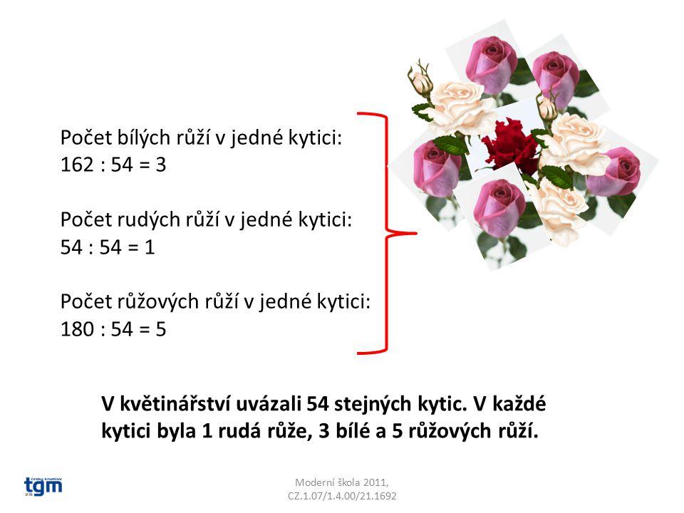 Moderní škola 2011, CZ.1.07/1.4.00/21.1692 Počet bílých růží v jedné kytici: 162 : 54 = 3 Počet rudých růží v jedné kytici: 54 : 54 = 1 Počet růžových růží v jedné kytici: 180 : 54 = 5 V květinářství uvázali 54 stejných kytic.