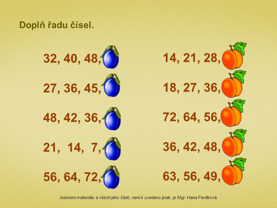 Doplň řadu čísel. 32, 40, 48, 56 27, 36, 45, 54 48, 42, 36, 30 21, 14, 7, 0 56, 64, 72, 80 14, 21, 28, 35 18, 27, 36, 45 72, 64, 56, 48 36, 42, 48, 54
