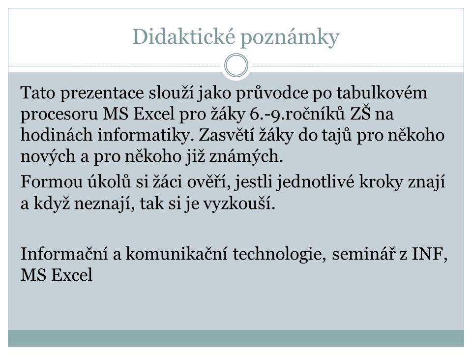 Didaktické poznámky Tato prezentace slouží jako průvodce po tabulkovém procesoru MS Excel pro žáky 6.-9.ročníků ZŠ na hodinách informatiky. Zasvětí žá