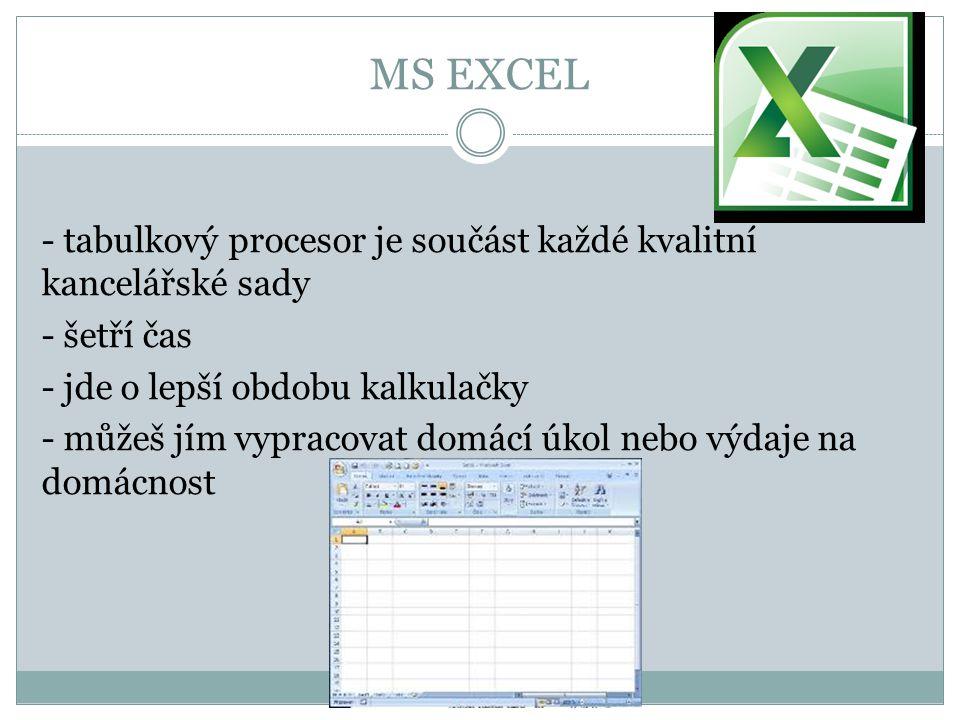 MS EXCEL - tabulkový procesor je součást každé kvalitní kancelářské sady - šetří čas - jde o lepší obdobu kalkulačky - můžeš jím vypracovat domácí úko