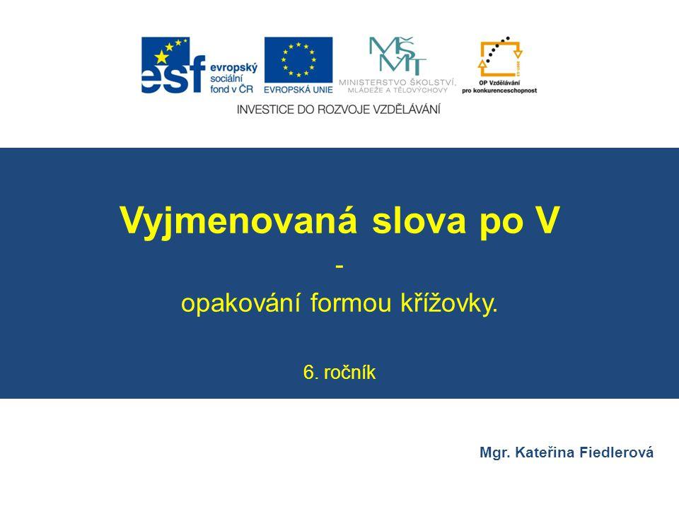 Číslo v digitálním archivu školyVY_32_INOVACE_CJ6_18 Sada DUMČeský jazyk 6 PředmětČeský jazyk Název materiáluVyjmenovaná slova po V – opakování formou křížovky.