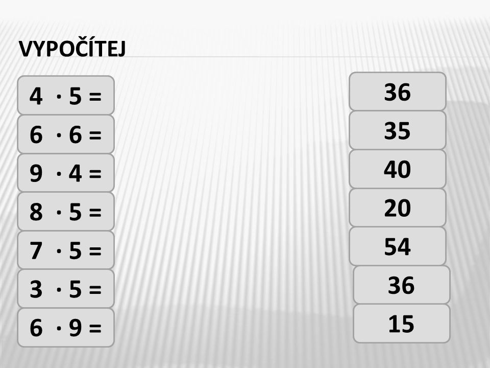 VYPOČÍTEJ 4 · 5 = 6 · 6 = 9 · 4 = 8 · 5 = 7 · 5 = 3 · 5 = 6 · 9 = 36 15 36 54 20 40 35