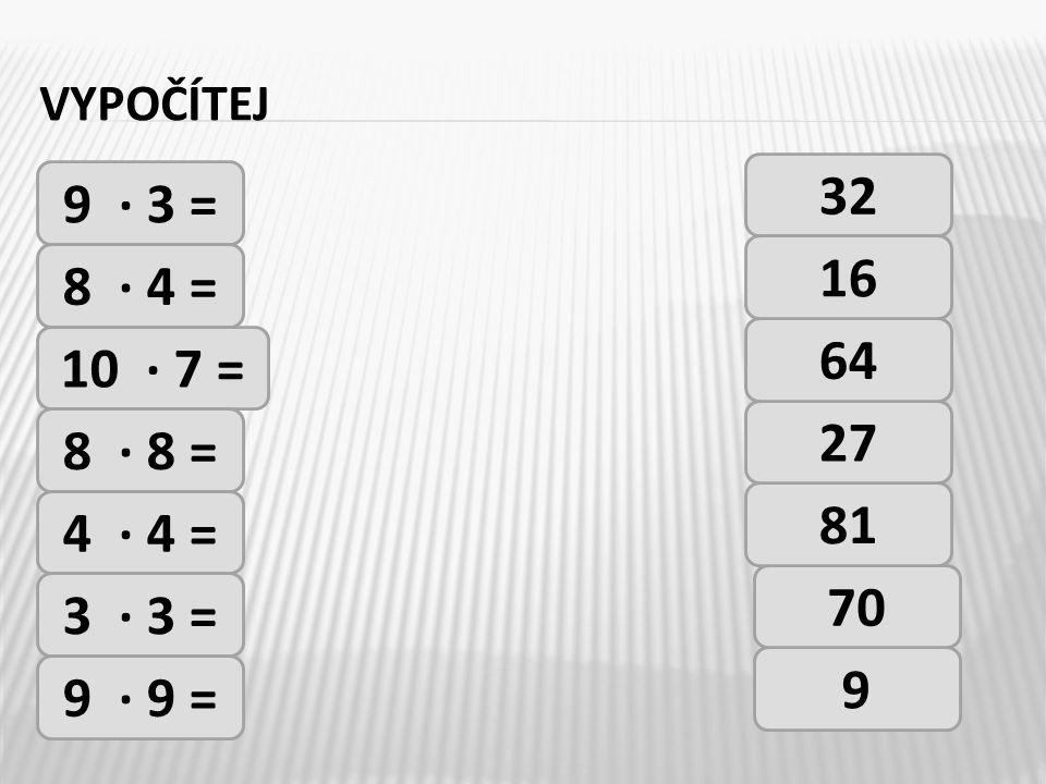 VYPOČÍTEJ 9 · 3 = 8 · 4 = 10 · 7 = 8 · 8 = 4 · 4 = 3 · 3 = 9 · 9 = 32 9 70 81 27 64 16