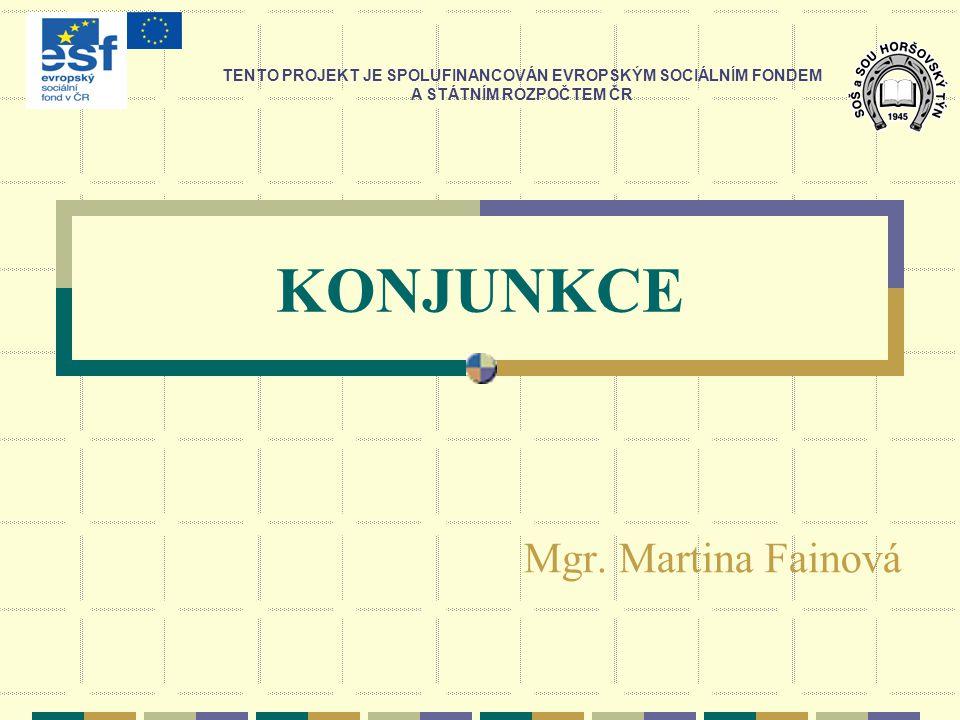 KONJUNKCE Mgr. Martina Fainová TENTO PROJEKT JE SPOLUFINANCOVÁN EVROPSKÝM SOCIÁLNÍM FONDEM A STÁTNÍM ROZPOČTEM ČR