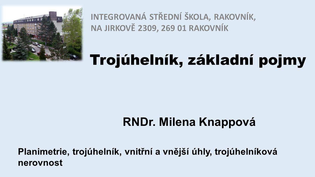 Trojúhelník, základní pojmy RNDr. Milena Knappová Planimetrie, trojúhelník, vnitřní a vnější úhly, trojúhelníková nerovnost