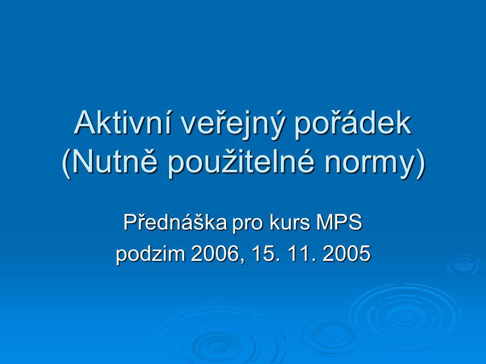 Aktivní veřejný pořádek (Nutně použitelné normy) Přednáška pro kurs MPS podzim 2006, 15. 11. 2005