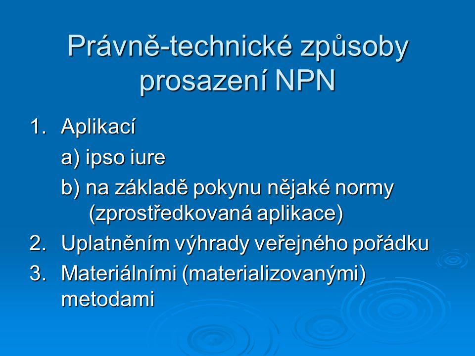 Právně-technické způsoby prosazení NPN 1.Aplikací a) ipso iure b) na základě pokynu nějaké normy (zprostředkovaná aplikace) 2.Uplatněním výhrady veřej