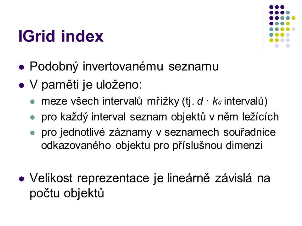 IGrid index Podobný invertovanému seznamu V paměti je uloženo: meze všech intervalů mřížky (tj. d ∙ k d intervalů) pro každý interval seznam objektů v
