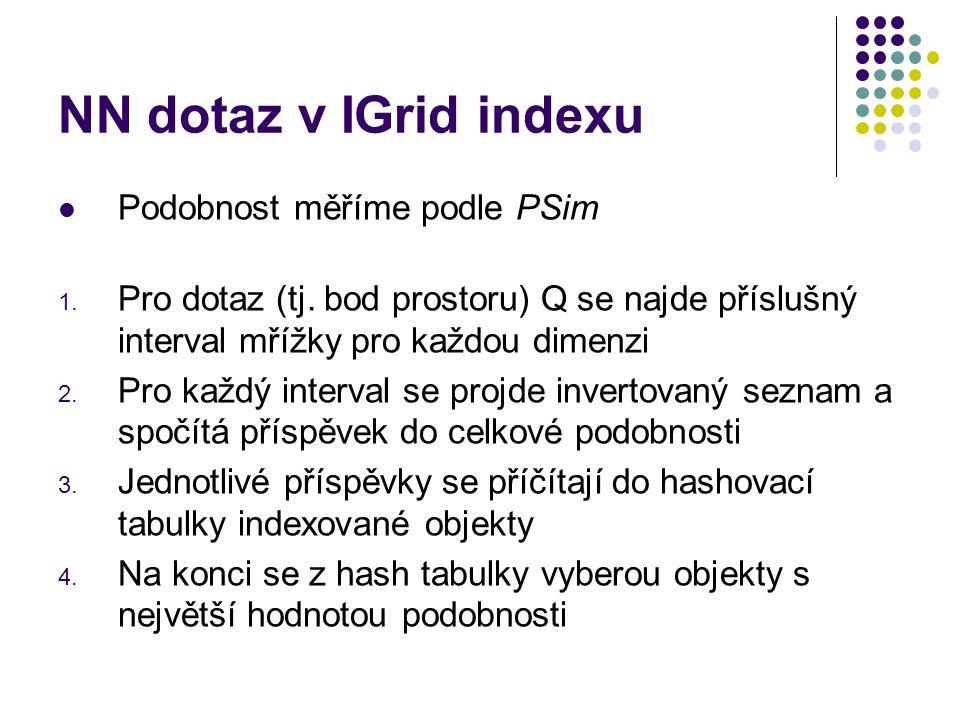 NN dotaz v IGrid indexu Podobnost měříme podle PSim 1. Pro dotaz (tj. bod prostoru) Q se najde příslušný interval mřížky pro každou dimenzi 2. Pro kaž
