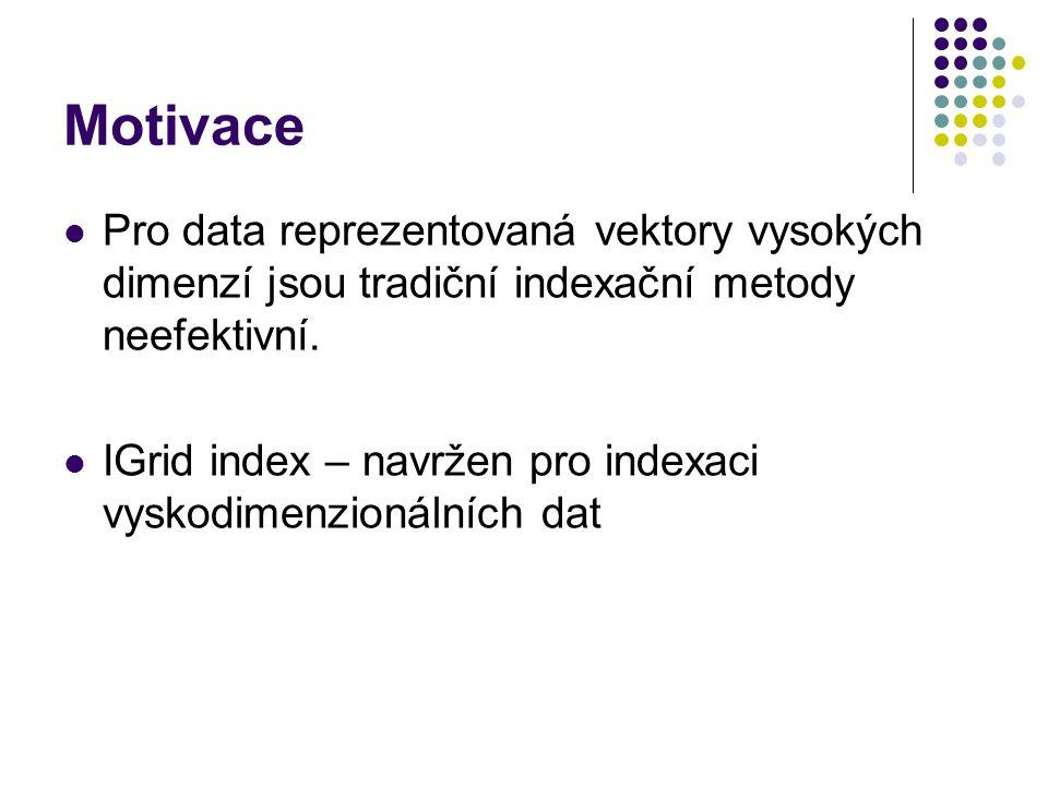 Motivace Pro data reprezentovaná vektory vysokých dimenzí jsou tradiční indexační metody neefektivní. IGrid index – navržen pro indexaci vyskodimenzio