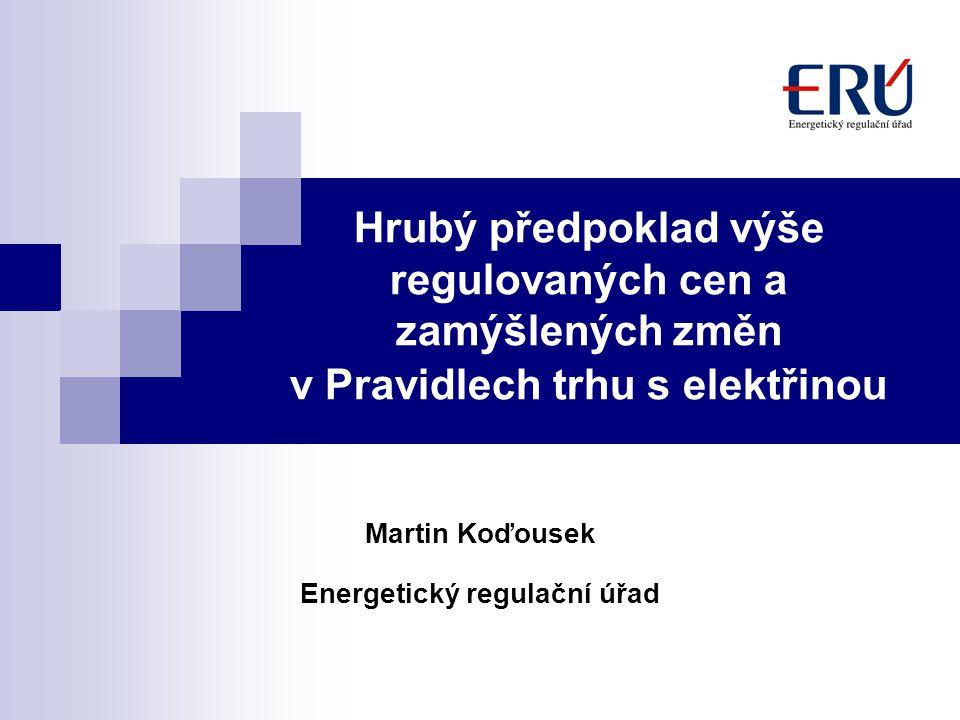 Hrubý předpoklad výše regulovaných cen a zamýšlených změn v Pravidlech trhu s elektřinou Martin Koďousek Energetický regulační úřad