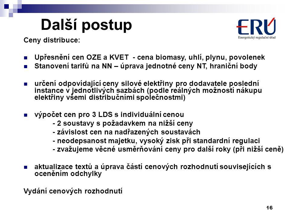 16 Další postup Ceny distribuce: Upřesnění cen OZE a KVET - cena biomasy, uhlí, plynu, povolenek Stanovení tarifů na NN – úprava jednotné ceny NT, hraniční body určení odpovídající ceny silové elektřiny pro dodavatele poslední instance v jednotlivých sazbách (podle reálných možností nákupu elektřiny všemi distribučními společnostmi) výpočet cen pro 3 LDS s individuální cenou - 2 soustavy s požadavkem na nižší ceny - závislost cen na nadřazených soustavách - neodepsanost majetku, vysoký zisk při standardní regulaci - zvažujeme věcné usměrňování ceny pro další roky (při nižší ceně) aktualizace textů a úprava částí cenových rozhodnutí souvisejících s oceněním odchylky Vydání cenových rozhodnutí