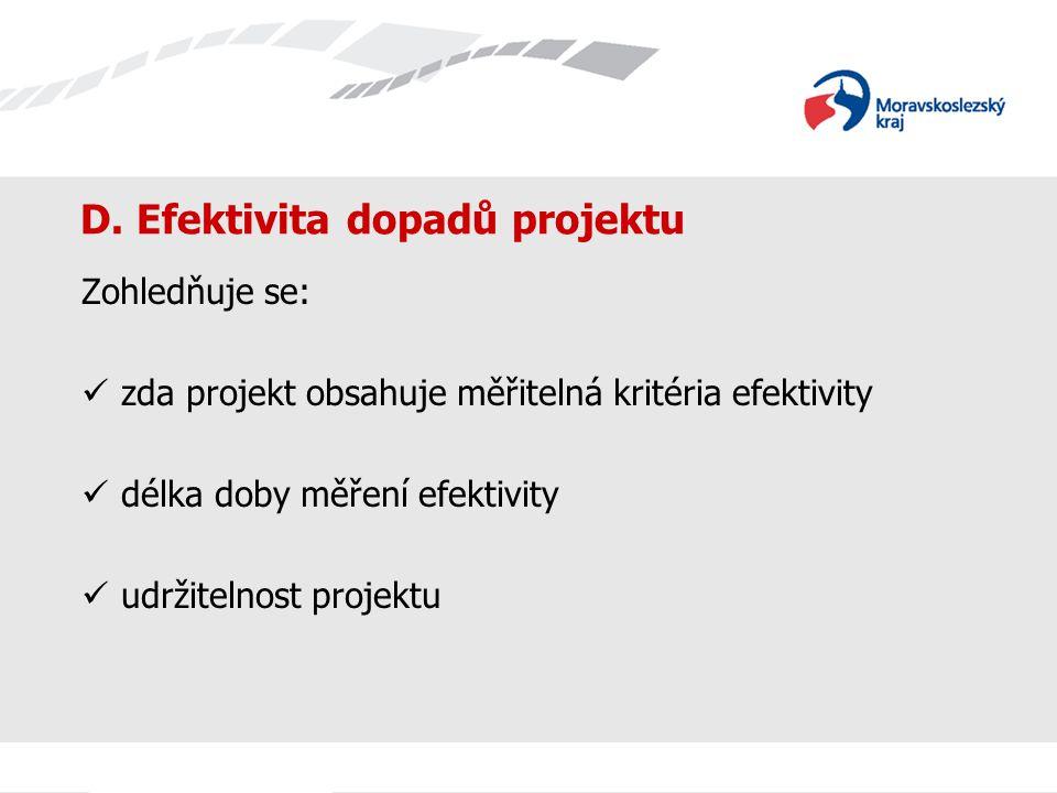 D. Efektivita dopadů projektu Zohledňuje se: zda projekt obsahuje měřitelná kritéria efektivity délka doby měření efektivity udržitelnost projektu