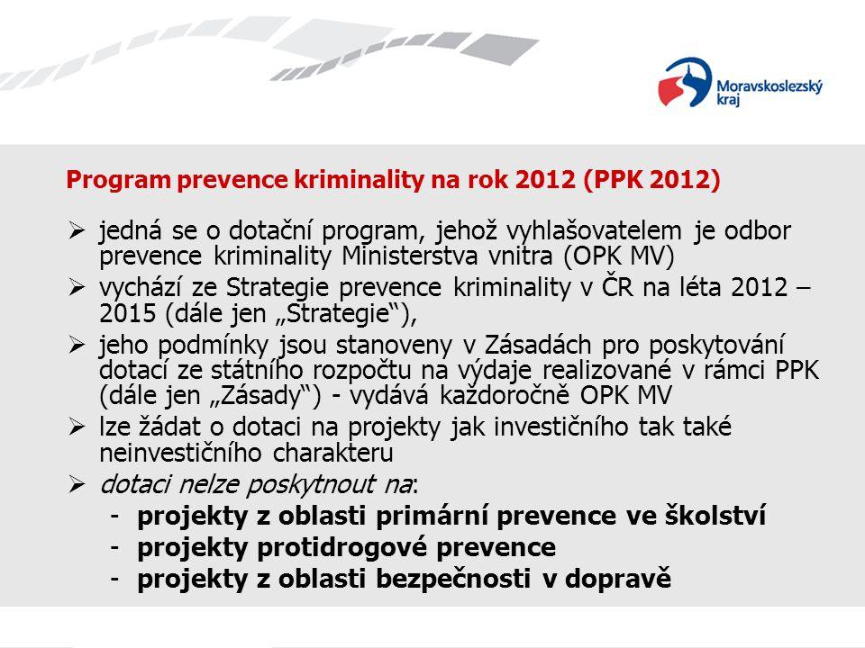 """Program prevence kriminality na rok 2012 (PPK 2012)  jedná se o dotační program, jehož vyhlašovatelem je odbor prevence kriminality Ministerstva vnitra (OPK MV)  vychází ze Strategie prevence kriminality v ČR na léta 2012 – 2015 (dále jen """"Strategie ),  jeho podmínky jsou stanoveny v Zásadách pro poskytování dotací ze státního rozpočtu na výdaje realizované v rámci PPK (dále jen """"Zásady ) - vydává každoročně OPK MV  lze žádat o dotaci na projekty jak investičního tak také neinvestičního charakteru  dotaci nelze poskytnout na: -projekty z oblasti primární prevence ve školství -projekty protidrogové prevence -projekty z oblasti bezpečnosti v dopravě"""