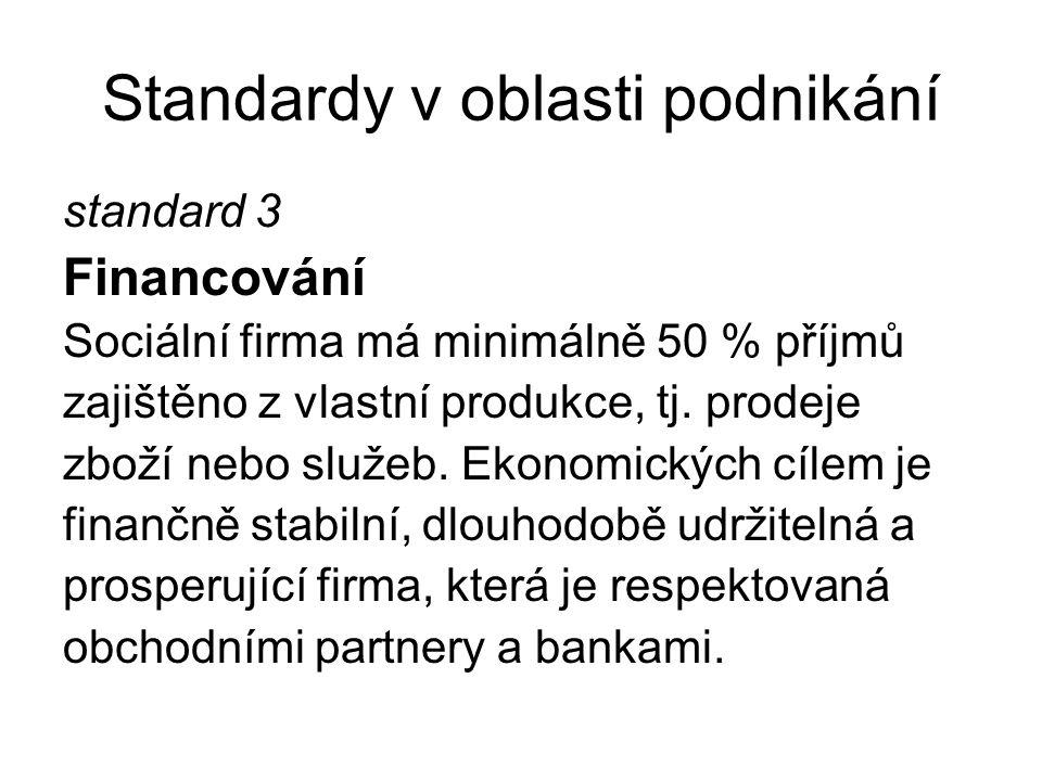 Standardy v oblasti podnikání standard 3 Financování Sociální firma má minimálně 50 % příjmů zajištěno z vlastní produkce, tj. prodeje zboží nebo služ