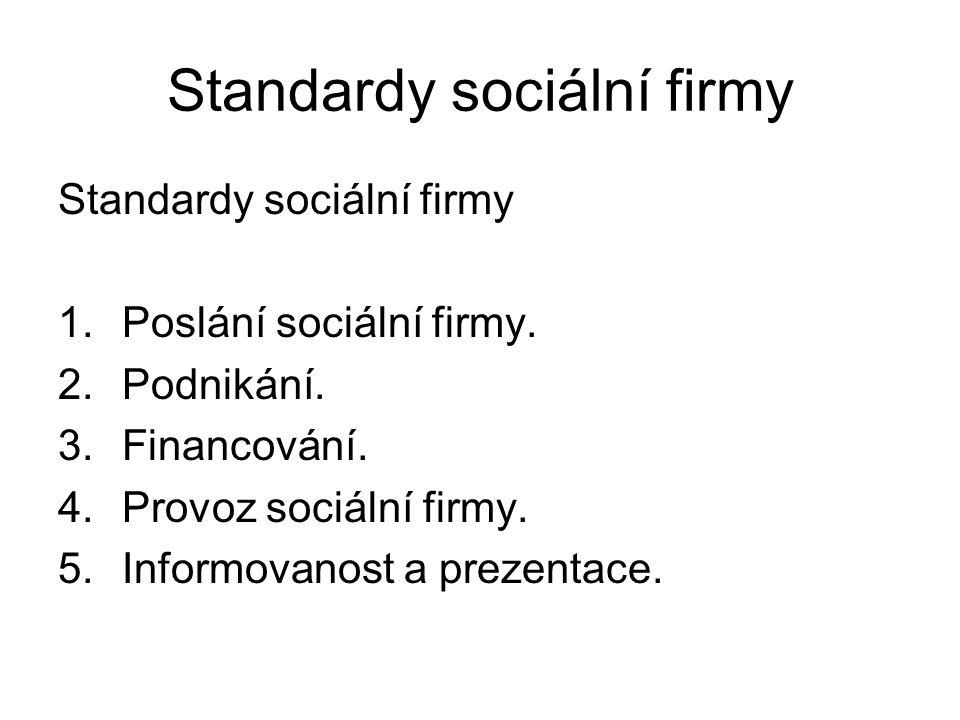 Standardy sociální firmy 1.Poslání sociální firmy. 2.Podnikání. 3.Financování. 4.Provoz sociální firmy. 5.Informovanost a prezentace.