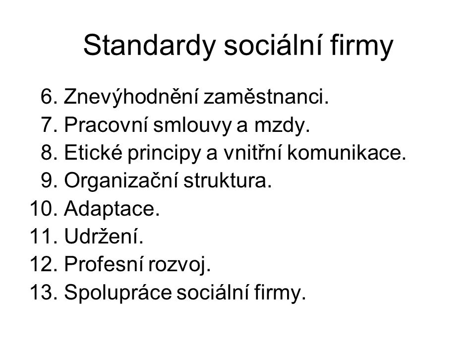 Standardy sociální firmy 6. Znevýhodnění zaměstnanci. 7. Pracovní smlouvy a mzdy. 8. Etické principy a vnitřní komunikace. 9. Organizační struktura. 1