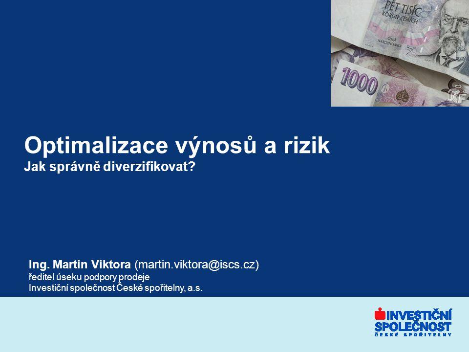 Optimalizace výnosů a rizik Jak správně diverzifikovat? Ing. Martin Viktora (martin.viktora@iscs.cz) ředitel úseku podpory prodeje Investiční společno