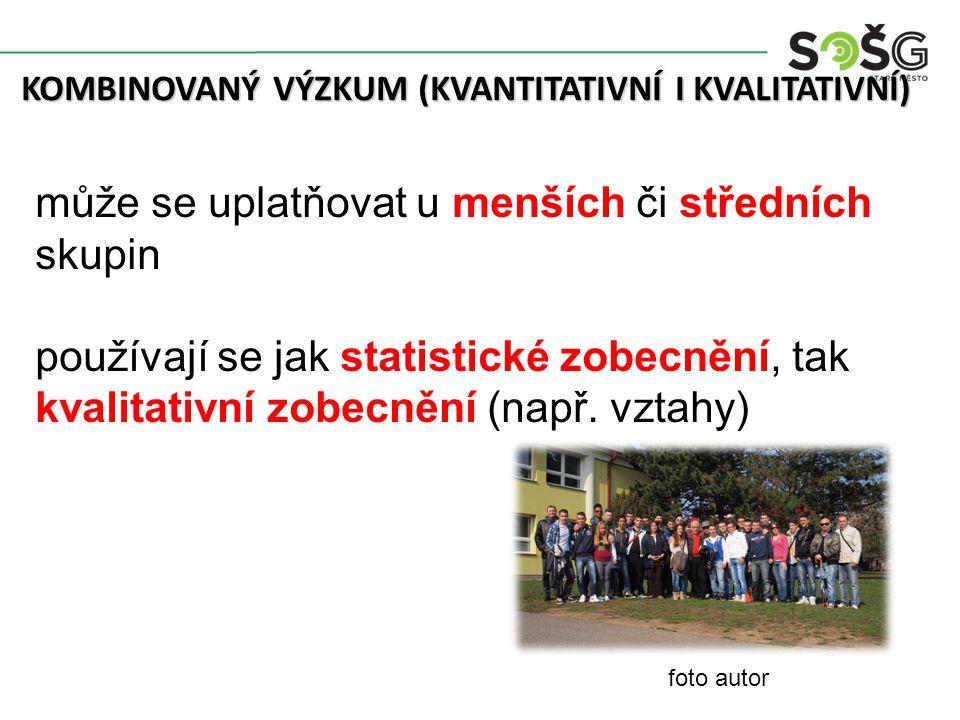 KOMBINOVANÝ VÝZKUM (KVANTITATIVNÍ I KVALITATIVNÍ) může se uplatňovat u menších či středních skupin používají se jak statistické zobecnění, tak kvalitativní zobecnění (např.