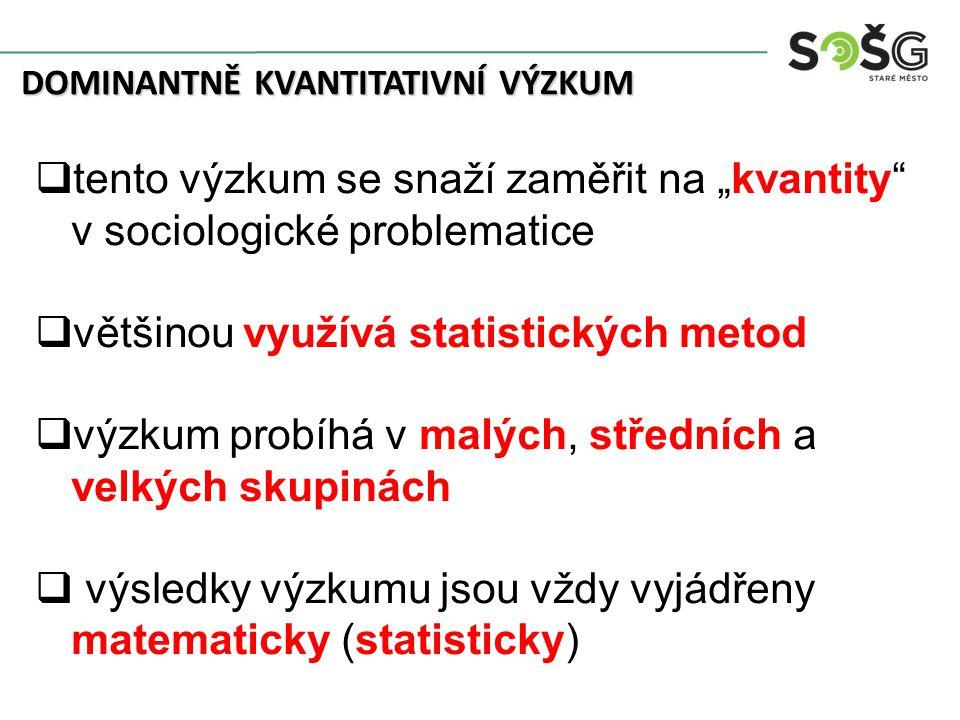 """DOMINANTNĚ KVANTITATIVNÍ VÝZKUM  tento výzkum se snaží zaměřit na """"kvantity v sociologické problematice  většinou využívá statistických metod  výzkum probíhá v malých, středních a velkých skupinách  výsledky výzkumu jsou vždy vyjádřeny matematicky (statisticky)"""