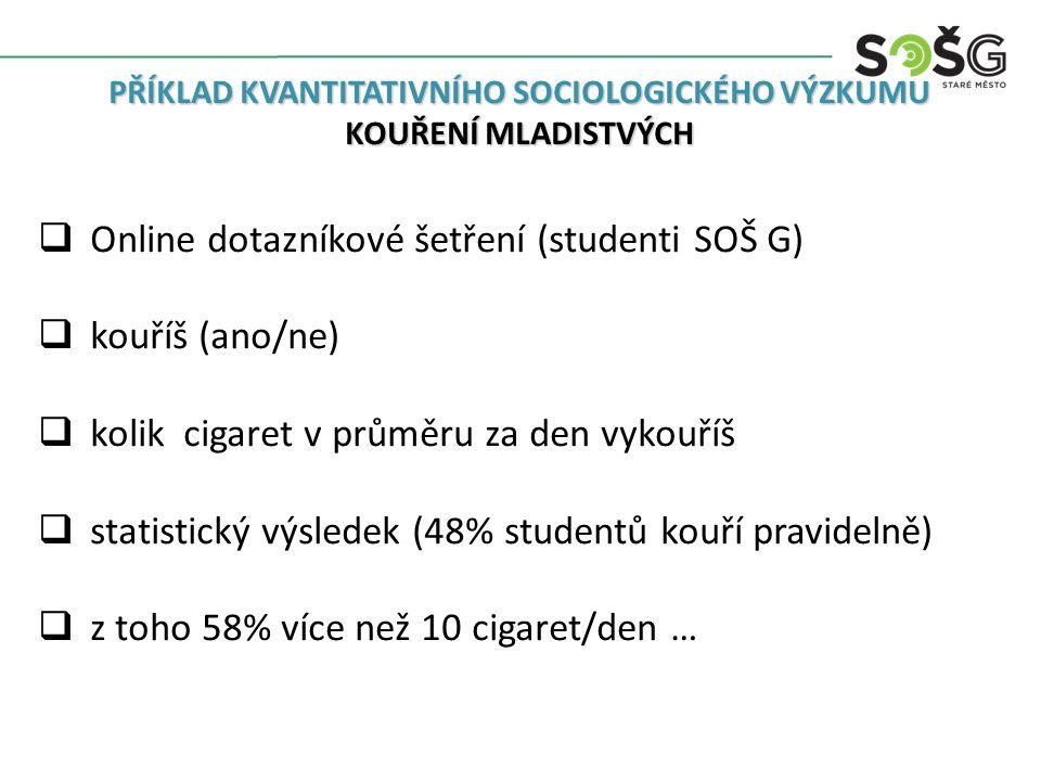 PŘÍKLAD KVANTITATIVNÍHO SOCIOLOGICKÉHO VÝZKUMU KOUŘENÍ MLADISTVÝCH  Online dotazníkové šetření (studenti SOŠ G)  kouříš (ano/ne)  kolik cigaret v průměru za den vykouříš  statistický výsledek (48% studentů kouří pravidelně)  z toho 58% více než 10 cigaret/den …