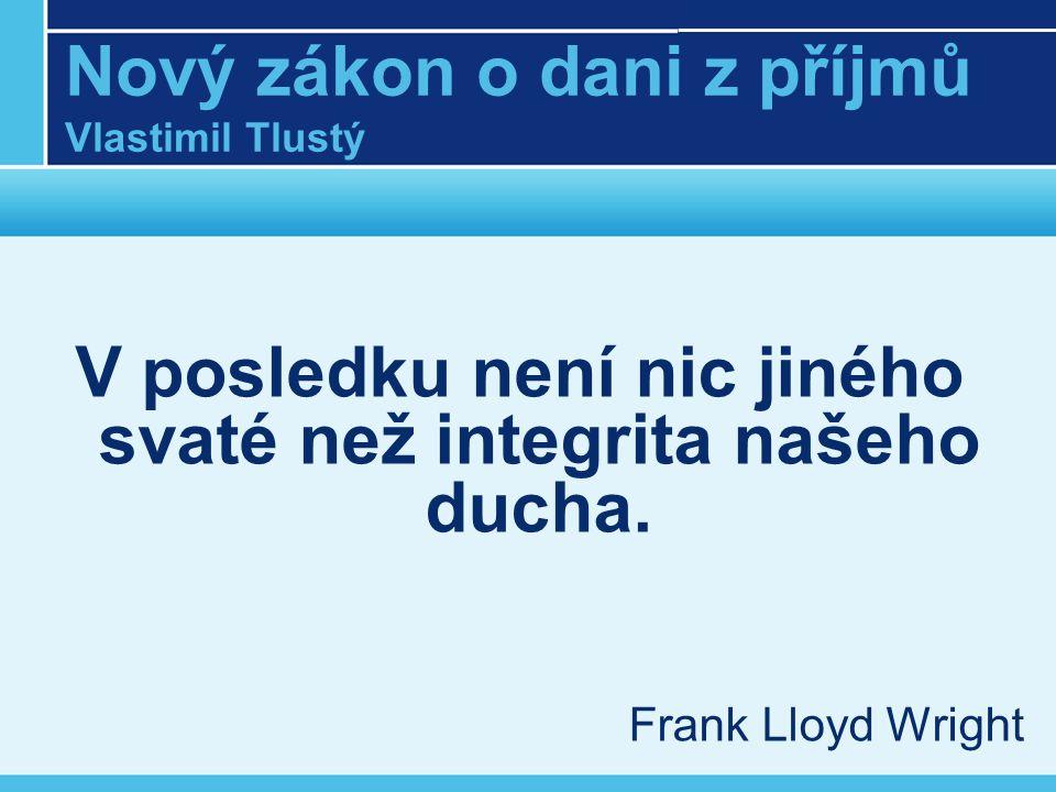 Nový zákon o dani z příjmů Vlastimil Tlustý V posledku není nic jiného svaté než integrita našeho ducha. Frank Lloyd Wright