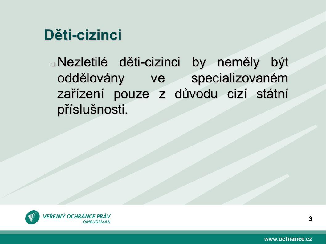 www.ochrance.cz 3 Děti-cizinci  Nezletilé děti-cizinci by neměly být oddělovány ve specializovaném zařízení pouze z důvodu cizí státní příslušnosti.