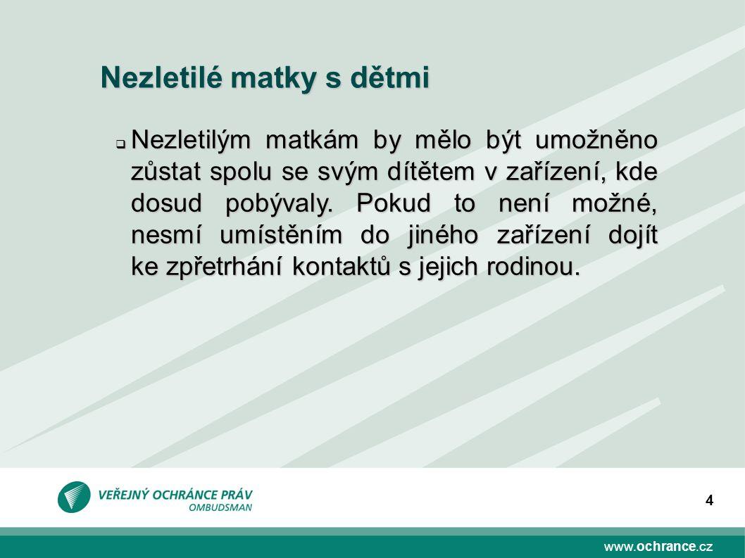 www.ochrance.cz 4 Nezletilé matky s dětmi  Nezletilým matkám by mělo být umožněno zůstat spolu se svým dítětem v zařízení, kde dosud pobývaly. Pokud
