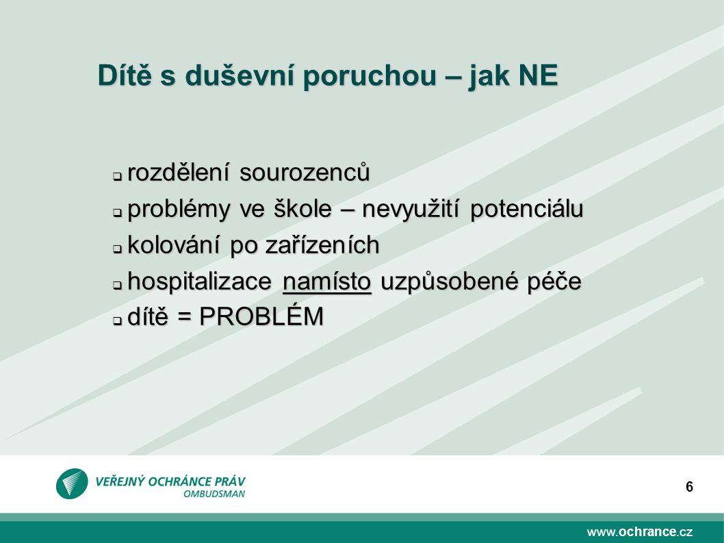 www.ochrance.cz 6 Dítě s duševní poruchou – jak NE  rozdělení sourozenců  problémy ve škole – nevyužití potenciálu  kolování po zařízeních  hospit