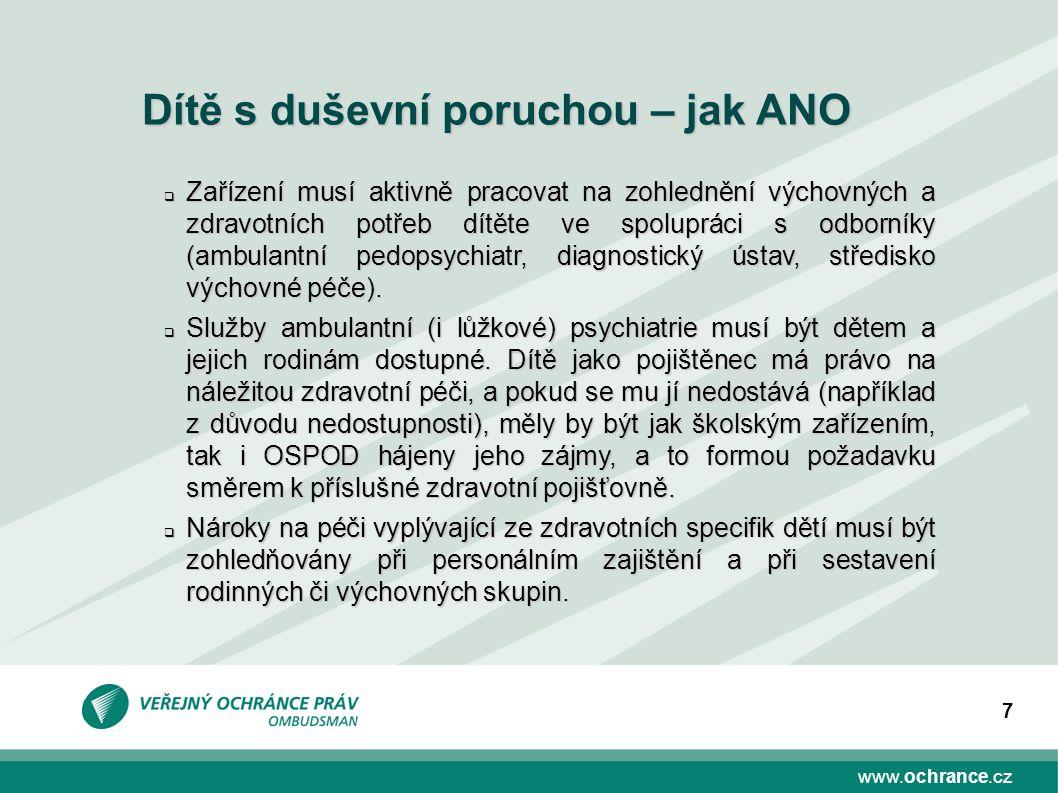 www.ochrance.cz 7 Dítě s duševní poruchou – jak ANO  Zařízení musí aktivně pracovat na zohlednění výchovných a zdravotních potřeb dítěte ve spolupráci s odborníky (ambulantní pedopsychiatr, diagnostický ústav, středisko výchovné péče).