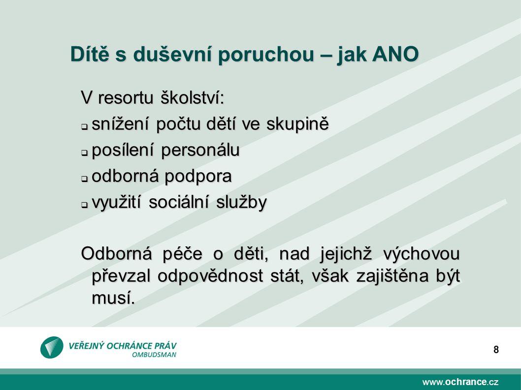 www.ochrance.cz 8 Dítě s duševní poruchou – jak ANO V resortu školství:  snížení počtu dětí ve skupině  posílení personálu  odborná podpora  využi