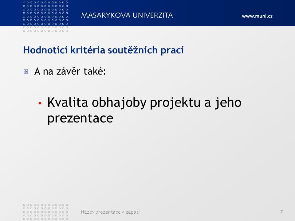 Hodnotící kritéria soutěžních prací A na závěr také: Kvalita obhajoby projektu a jeho prezentace Název prezentace v zápatí7