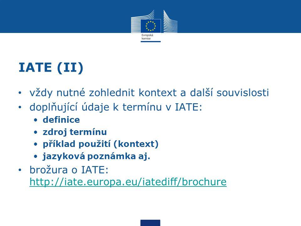 IATE (II) vždy nutné zohlednit kontext a další souvislosti doplňující údaje k termínu v IATE: definice zdroj termínu příklad použití (kontext) jazyková poznámka aj.