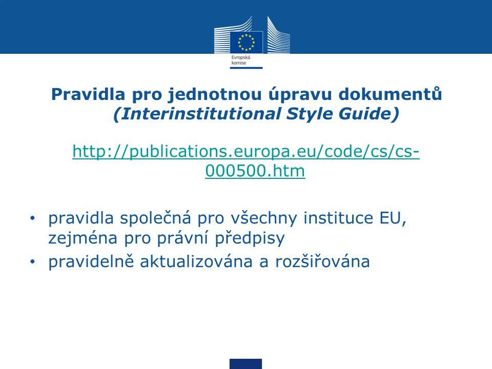 Pravidla pro jednotnou úpravu dokumentů (Interinstitutional Style Guide) http://publications.europa.eu/code/cs/cs- 000500.htm pravidla společná pro všechny instituce EU, zejména pro právní předpisy pravidelně aktualizována a rozšiřována