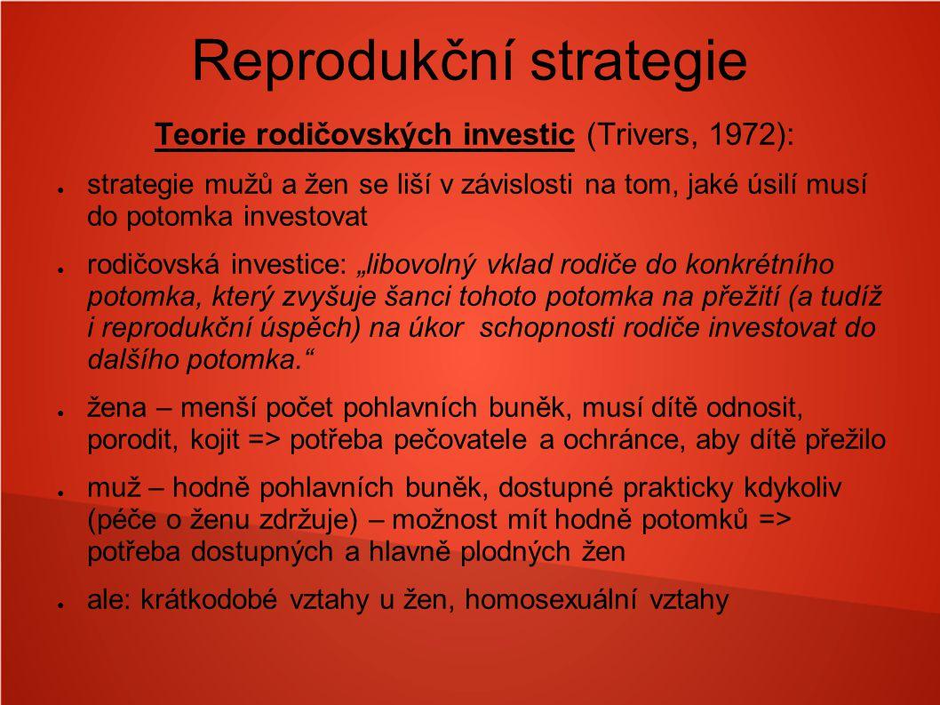 Reprodukční strategie Teorie rodičovských investic (Trivers, 1972): ● strategie mužů a žen se liší v závislosti na tom, jaké úsilí musí do potomka inv