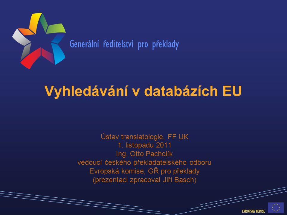 Generální ředitelství pro překlady EVROPSKÁ KOMISE Vyhledávání v databázích EU Ústav translatologie, FF UK 1. listopadu 2011 Ing. Otto Pacholík vedouc