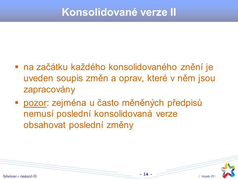 - 16 - 1. listopadu 2011 Vyhledávání v databázích EU Konsolidované verze II  na začátku každého konsolidovaného znění je uveden soupis změn a oprav,