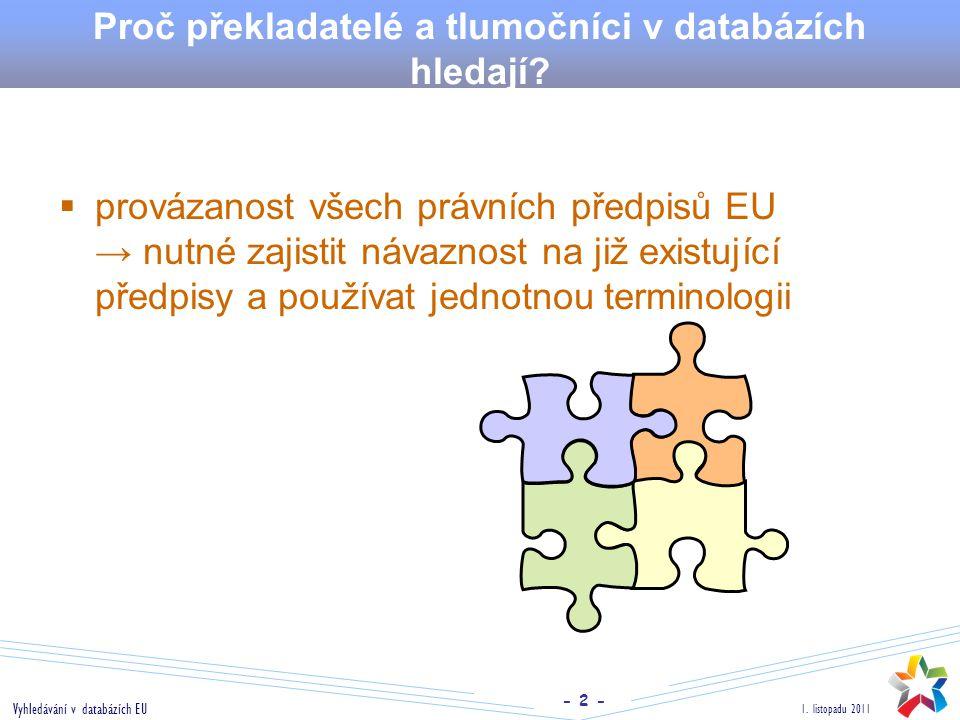- 2 - 1. listopadu 2011 Vyhledávání v databázích EU Proč překladatelé a tlumočníci v databázích hledají?  provázanost všech právních předpisů EU → nu