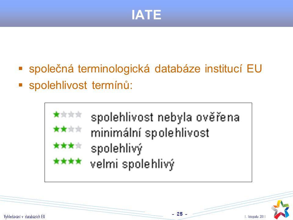 - 25 - 1. listopadu 2011 Vyhledávání v databázích EU IATE  společná terminologická databáze institucí EU  spolehlivost termínů:
