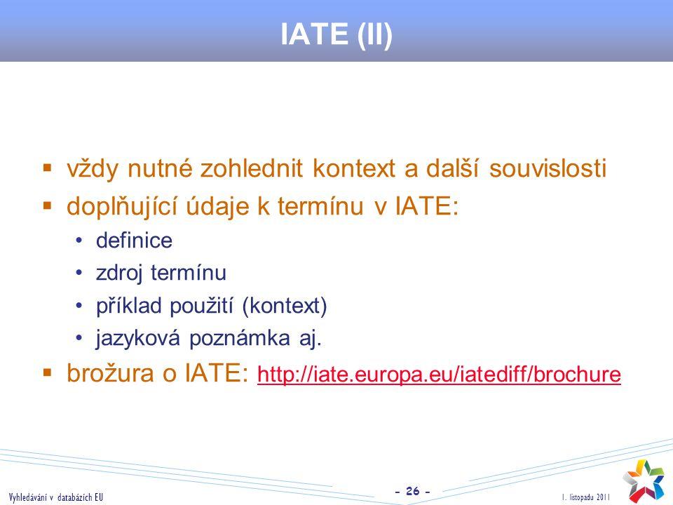 - 26 - 1. listopadu 2011 Vyhledávání v databázích EU IATE (II)  vždy nutné zohlednit kontext a další souvislosti  doplňující údaje k termínu v IATE: