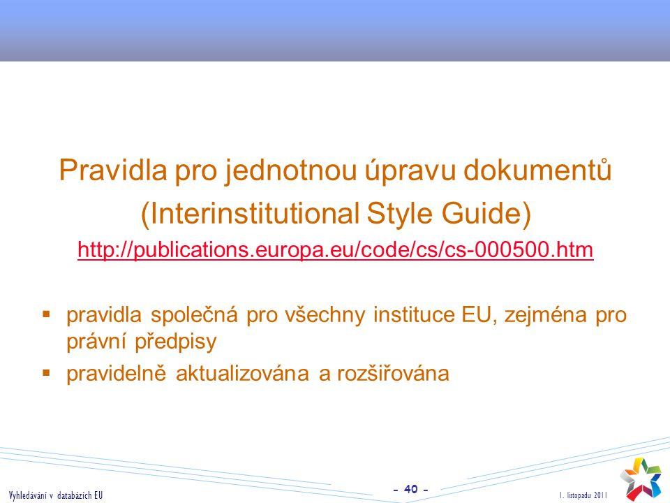- 40 - 1. listopadu 2011 Vyhledávání v databázích EU Pravidla pro jednotnou úpravu dokumentů (Interinstitutional Style Guide) http://publications.euro