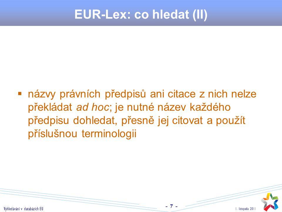 - 7 - 1. listopadu 2011 Vyhledávání v databázích EU EUR-Lex: co hledat (II)  názvy právních předpisů ani citace z nich nelze překládat ad hoc; je nut