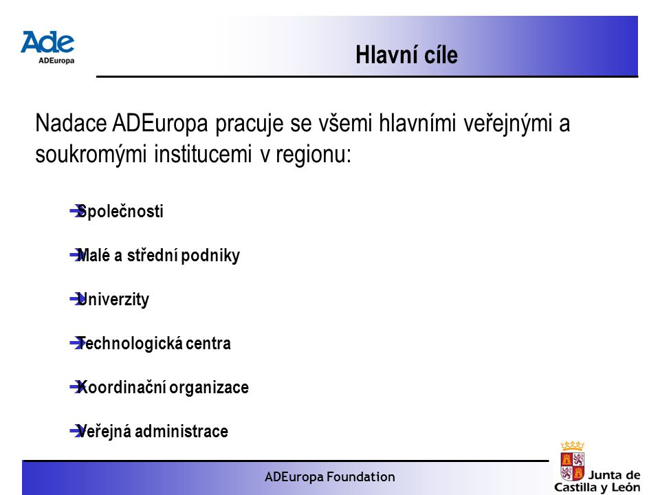 Proyecto: La foca monje ADEuropa Foundation Hlavní cíle Nadace ADEuropa pracuje se všemi hlavními veřejnými a soukromými institucemi v regionu:  Společnosti  Malé a střední podniky  Univerzity  Technologická centra  Koordinační organizace  Veřejná administrace