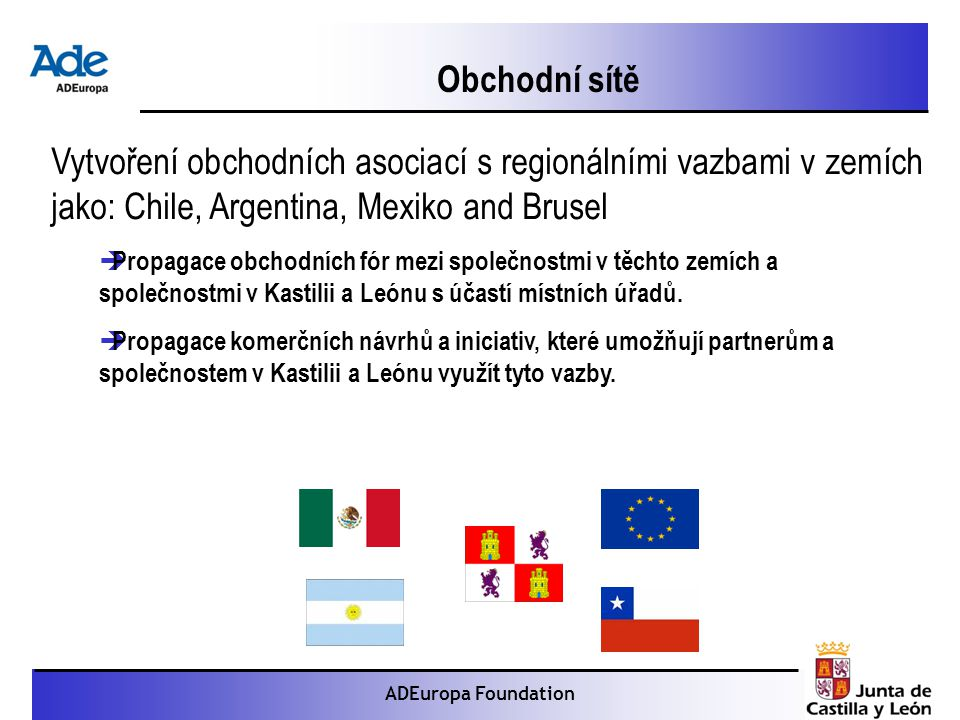 Proyecto: La foca monje ADEuropa Foundation Vytvoření obchodních asociací s regionálními vazbami v zemích jako: Chile, Argentina, Mexiko and Brusel  Propagace obchodních fór mezi společnostmi v těchto zemích a společnostmi v Kastilii a Leónu s účastí místních úřadů.