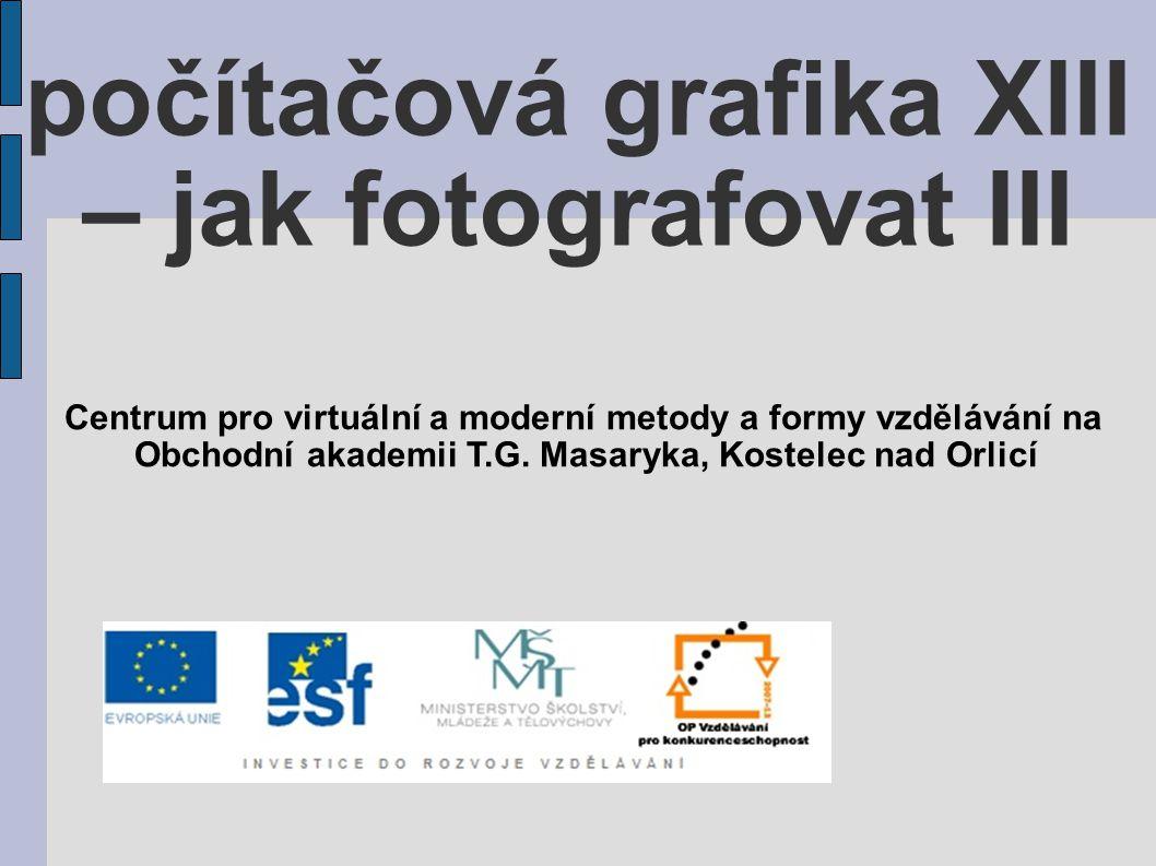 počítačová grafika XIII – jak fotografovat III Centrum pro virtuální a moderní metody a formy vzdělávání na Obchodní akademii T.G.